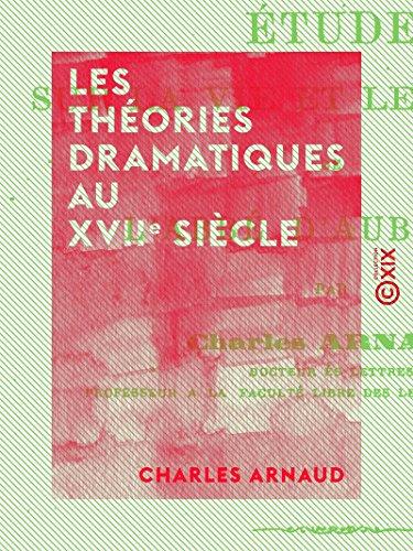 Les Théories dramatiques au XVIIe siècle: Études sur la vie et les oeuvres de l'abbé d'Aubignac