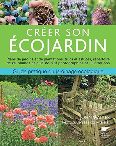 Créer son écojardin : guide pratique du jardinage écologique, plans de jardins et de plantations, trucs et astuces, répertoire de 80 plantes et plus de 500 photographies et illustrations