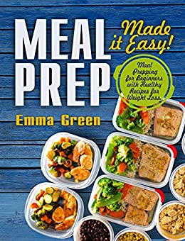 Meal Prep: Made it Easy! Meal Prepping for Beginners with Healthy Recipes for Weight Loss. (Low-Carb Meal Prep, Meal Prepping recipes) by [Green, Emma]