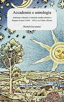 Accademie e astrologia: Ambiente culturale e relazioni erudite attorno a Pompeo Caimo (1568 - 1631), tra Udine e Roma di [Giovannini, Michel]