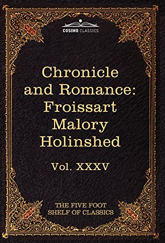 Chronicle and Romance: Froissart, Malory, Holinshed: The Five Foot Shelf of Classics, Vol. XXXV (in 51 Volumes): 35