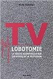 TV LOBOTOMIE - La vérité scientifique sur les effets de la télévision de Michel Desmurget ( 23 avril 2012 )