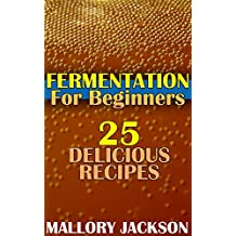 Fermentation For Beginners: 25 Delicious Recipes: (Fermentation Recipes, Fermentation Cookbook) (English Edition)