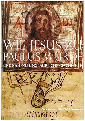 wie Jesus zu Paulus wurde: ...eine nahezu unglaubliche Geschichte!
