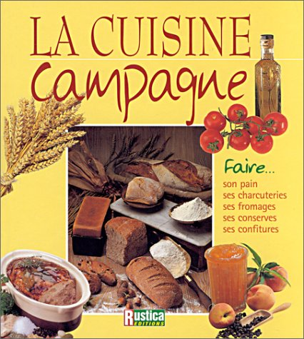 La Cuisine campagne : Faire son pain, ses charcuteries, ses fromages, ses conserves, ses confitures