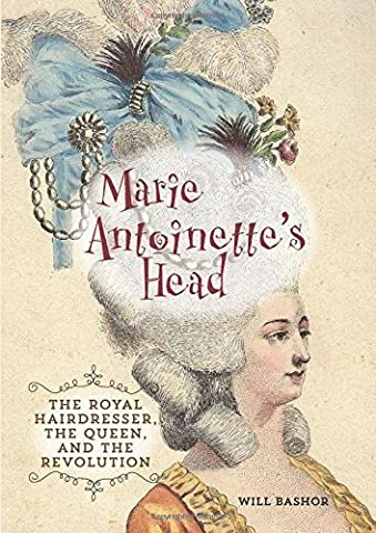 Marie Antoinette's Head: The Royal Hairdresser. the Queen. and the Revolution by Bashor. Will ( 2013 )