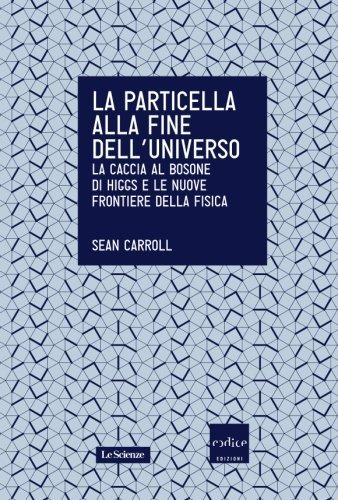 La particella alla fine dell'universo. La caccia al bosone di Higgs e le nuove frontiere della fisica