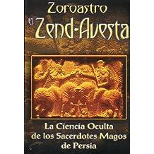 Zoroastro el Zend-Avesta / Zoroaster The Zend-Avesta: La Ciencia Oculta de los Sacerdotes Magos de Persia / The Occult Science of the Wise Priest of Persia