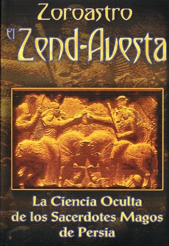 Zoroastro el Zend-Avesta / Zoroaster The Zend-Avesta: La Ciencia Oculta de los Sacerdotes Magos de Persia / The Occult Science of the Wise Priest of Persia por Zoroastro