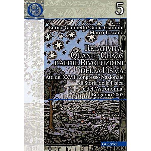 Relatività, Quanti, Chaos E Altre Rivoluzioni Della Fisica: Atti Del Xxvii Congresso Nazionale Di Storia Della Fisica E Dell'Astronomia, Bergamo 2007