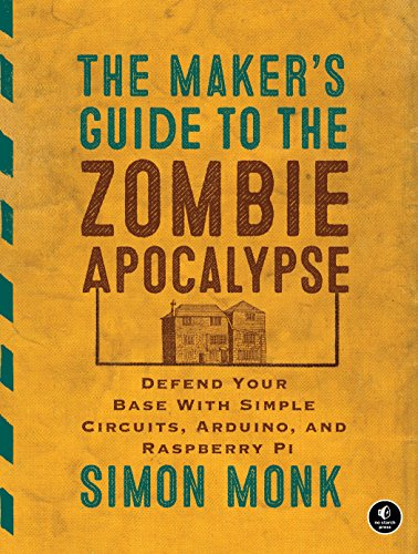 The Maker's Guide to the Zombie Apocalypse: Defend Your Base with Simple Circuits, Arduino, and Raspberry Pi (Raspberry Pi Benutzer)