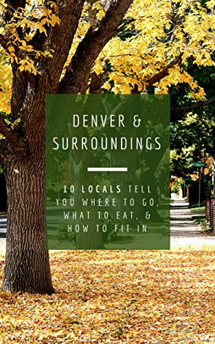 Denver & Surroundings: 10 Locals Tell You Where to Go, What to Eat, & How to Fit In (English Edition)