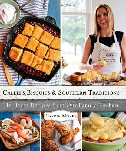 Callie's Biscuits and Southern Traditions: Heirloom Recipes from Our Family Kitchen by Morey, Carrie (2013) Hardcover