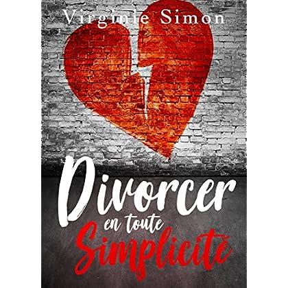 Divorcer en toute Simplicité: (Guide du Divorce : Finances, Enfants, Avocat, Pensions, Procédures...)