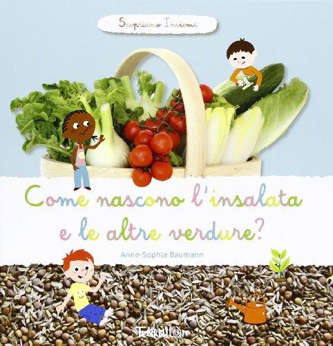 Come nascono l'insalata e altre verdure? Scopriamo insieme. Ediz. illustrata