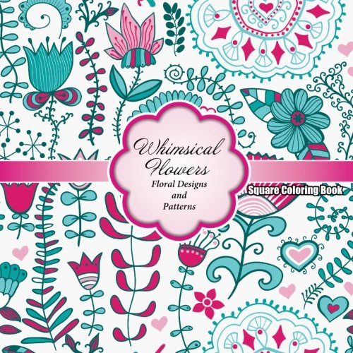 Whimsical Flowers Floral Designs and Patterns Square Coloring Book: Volume 64 (Sacred Mandala Designs and Patterns Coloring Books for Adults)
