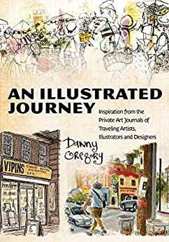 An Illustrated Journey: Inspiration From the Private Art Journals of Traveling Artists, Illustrators and Designers (English Edition) par [Gregory, Danny]