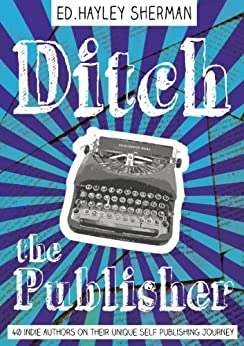 Ditch the Publisher: 40 Indie Authors on Their Unique Self-Publishing Journeys by [Blake, Russell, orsoff, beth , Sullivan, Michael J, Burouker, Lindsay , Sellers, L.J., Ramsden, David Jay , Nicholson, Scott]