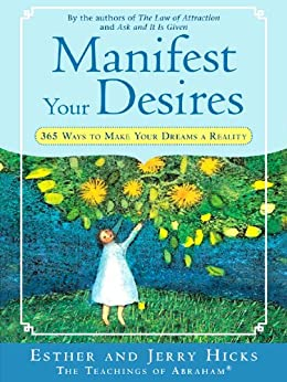 Manifest Your Desires: 365 Ways to Make Your Dream a Reality (Law of Attraction) by [Hicks, Esther, Jerry Hicks]