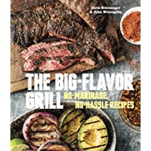 The Big-Flavor Grill: No-Marinade, No-Hassle Recipes for Delicious Steaks, Chicken, Ribs, Chops, Vegetables, Shrimp, and Fish by Chris Schlesinger (2014-03-25)