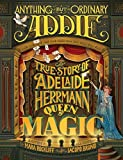 Anything But Ordinary Addie: The True Story of Adelaide Herrmann, Queen of Magic by Mara Rockliff (2016-04-12)