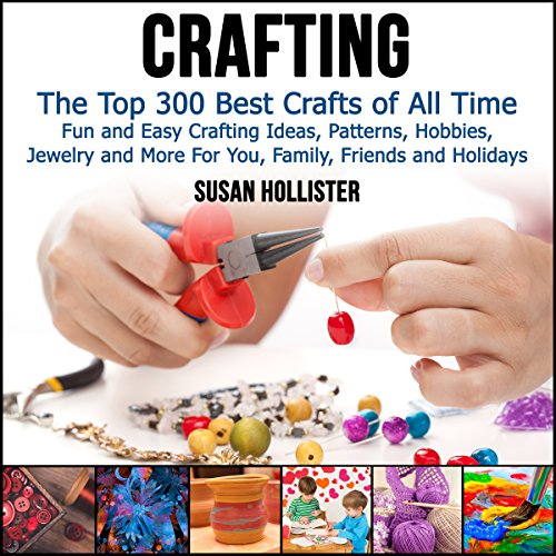 Crafting: The Top 300 Best Crafts: Fun and Easy Crafting Ideas, Patterns, Hobbies, Jewelry, and More for You, Family, Friends, and Holidays (Chaffee-patterns)