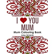 Mum Colouring Book: I Love You Mum: Beautiful and Relaxing Colouring Book Gift for Mum, Grandma, and other Mothers - Perfect Mum Gift for Birthday, Mother's Day and Other Special Occasions
