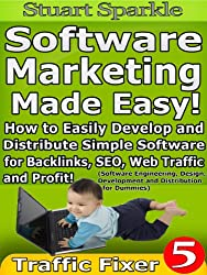 Software Marketing Made Easy! How to Easily Develop and Distribute Simple Software for Backlinks, SEO, Web Traffic and Profit! (Software Engineering, Design, ... for Dummies) (Traffic Fixer Book 5)