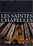Les Saintes-Chapelles. Royales et princières