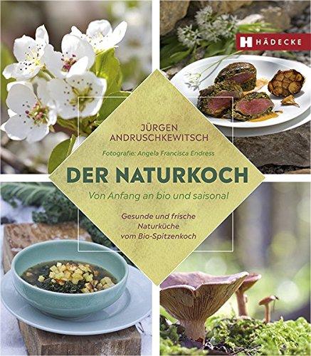 Der Naturkoch: Von Anfang an bio und saisonal – Gesunde und frische Naturküche vom Bio-Spitzenkoch