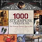 1000 Steampunk Creations: Neo-Victorian Fashion, Gear & Art (1,000 (Rockport))