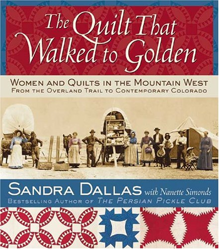 The Quilt That Walked to Golden: Women and Quilts in the Mountain West--From the Overland Trail to Contemporary Colorado -