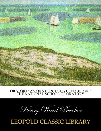 Oratory: an oration. Delivered before the National School of Oratory por Henry Ward Beecher