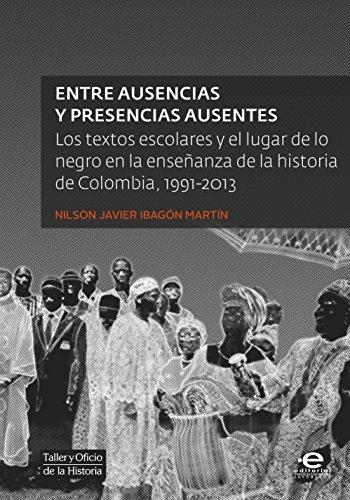 Entre ausencias y presencias ausentes: Los textos escolares y el lugar de lo negro en la enseñanza de la historia de Colombia, 1991-2013 (Taller y Oficio de la Historia nº 5)