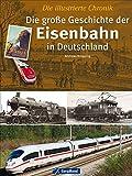 Die große Geschichte der Eisenbahn in Deutschland: Eine Chronik in Wort und Bild mit grandiosen Bildern im Großformat - mehr als nur Eisenbahnnostalgie auf 192 Seiten und ca. 350 Abbildungen