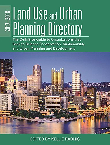 The 2017-2018 Land Use and Urban Planning Directory: The Definitive Guide to Organizations That Seek to Balance Conservation, Sustainability, and Urban Planning and Development