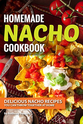 Homemade Nacho Cookbook: Delicious Nacho Recipes You Can Throw Together at Home (English Edition)