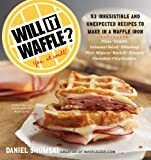 Will It Waffle?: 53 Irresistible and Unexpected Recipes to Make in a Waffle Iron (Will It...?)