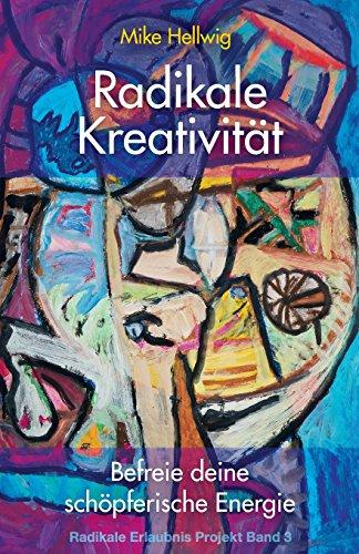 Radikale Kreativität: Befreie deine schöpferische Energie  (Radikale Erlaubnis Projekt Band 3)