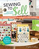 Sewing to Sell—The Beginner's Guide to Starting a Craft Business: Bonus—16 Starter Projects  How to Sell Locally & Online