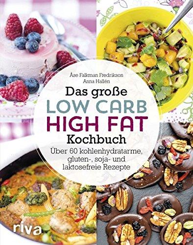 Das große Low-Carb-High-Fat-Kochbuch: Über 60 kohlenhydratarme, gluten-, soja-, und laktosefreie Rezepte -