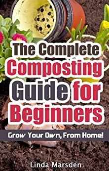 The Complete Composting Guide for Beginners: Grow Your Own From Home! (English Edition) von [Marsden, Linda]