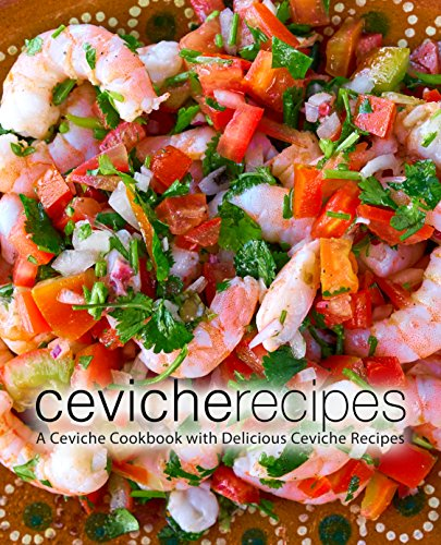 Ceviche Recipes: A Ceviche Cookbook with Delicious Ceviche Recipes (English Edition)