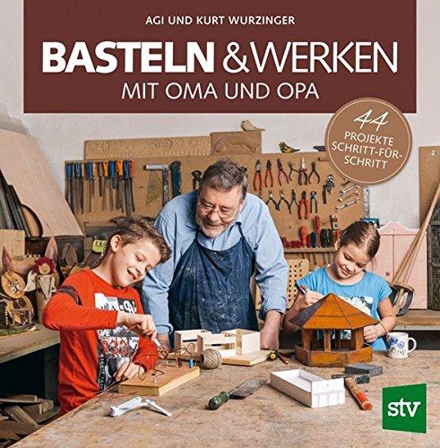 Basteln & Werken mit Oma und Opa: 44 Projekte Schritt-für-Schritt