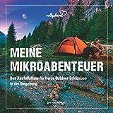 Meine Mikroabenteuer: Das Ausfüllalbum für kurze Outdoor-Erlebnisse in der Umgebung