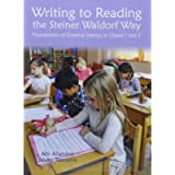 Writing to Reading the Steiner Waldorf Way: Foundations of Creative Literacy in Classes 1 and 2 (Waldorf Education)