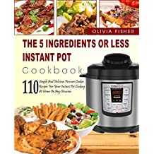 Instant Pot Cookbook: The 5 Ingredients or Less Instant Pot Cookbook- 110 Simple And Delicious Pressure Cooker Recipes For Your Instant Pot Cooking At ... Instant Pot Crock Pot) (English Edition)