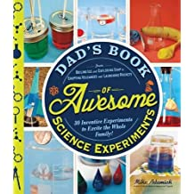 Dad's Book of Awesome Science Experiments: From Boiling Ice and Exploding Soap to Erupting Volcanoes and Launching Rockets, 30 Inventive Experiments to Excite the Whole Family!