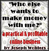 Who Else Wants to Make Money with Me? / a Practical and Profitable Online Income (English Edition)