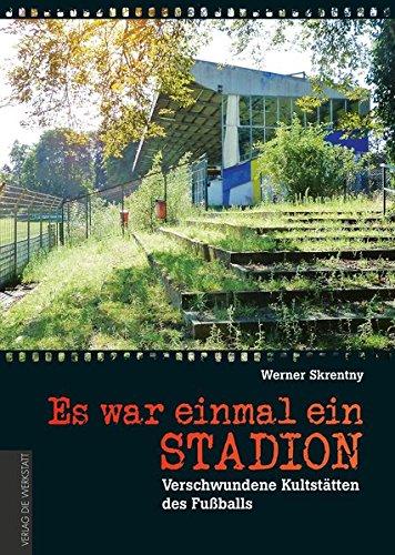 Es war einmal ein Stadion …: Verschwundene Kultstätten des Fußballs